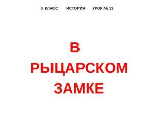 6 КЛАСС ИСТОРИЯ УРОК № 13 В РЫЦАРСКОМ ЗАМКЕ