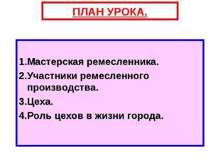 ПЛАН УРОКА. 1.Мастерская ремесленника. 2.Участники ремесленного производства.