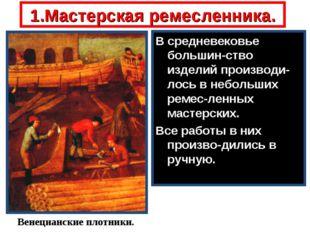 1.Мастерская ремесленника. В средневековье большин-ство изделий производи-лос