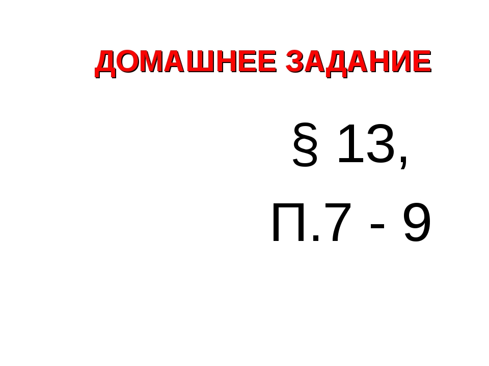 ДОМАШНЕЕ ЗАДАНИЕ § 13, П.7 - 9
