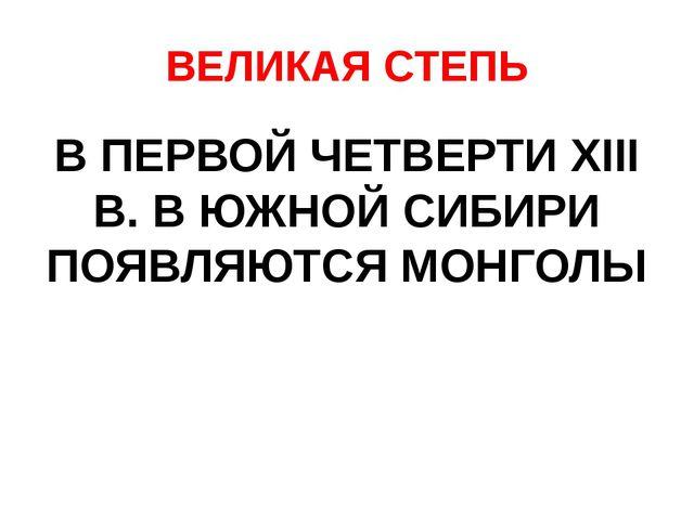 ВЕЛИКАЯ СТЕПЬ В ПЕРВОЙ ЧЕТВЕРТИ XIII В. В ЮЖНОЙ СИБИРИ ПОЯВЛЯЮТСЯ МОНГОЛЫ