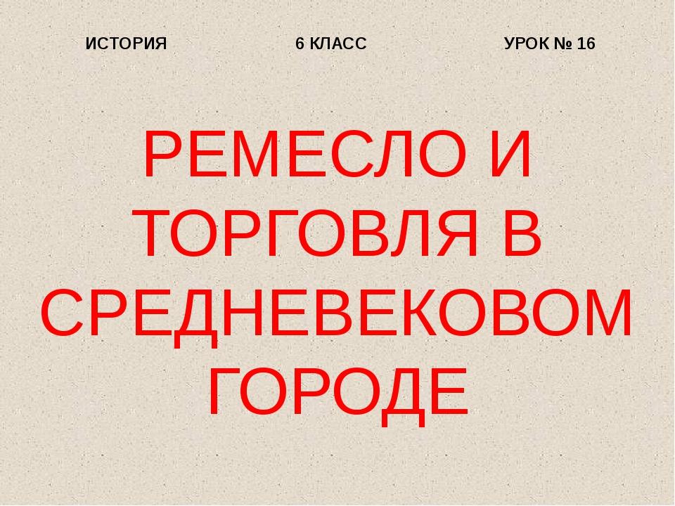 РЕМЕСЛО И ТОРГОВЛЯ В СРЕДНЕВЕКОВОМ ГОРОДЕ ИСТОРИЯ 6 КЛАСС УРОК № 16