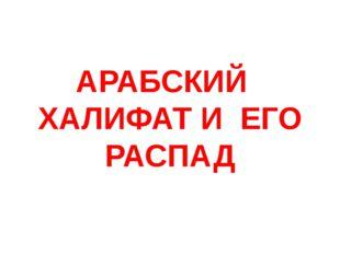 АРАБСКИЙ ХАЛИФАТ И ЕГО РАСПАД