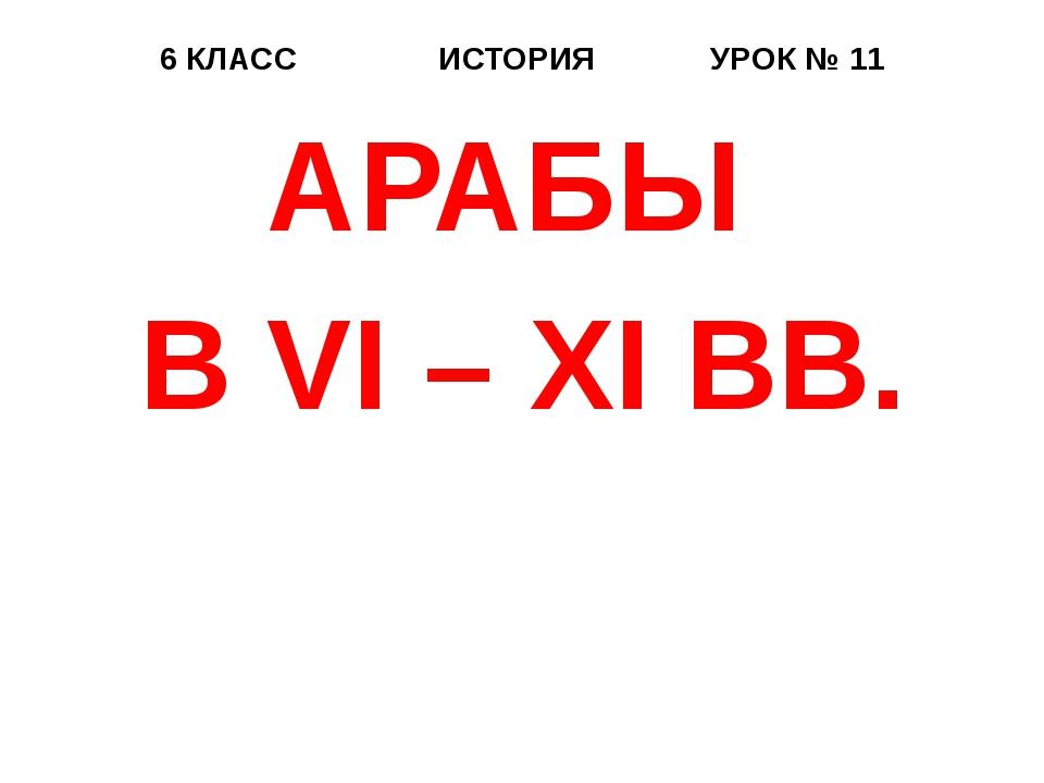 6 КЛАСС ИСТОРИЯ УРОК № 11 АРАБЫ В VI – XI ВВ.