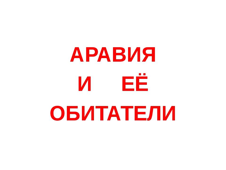 АРАВИЯ И ЕЁ ОБИТАТЕЛИ