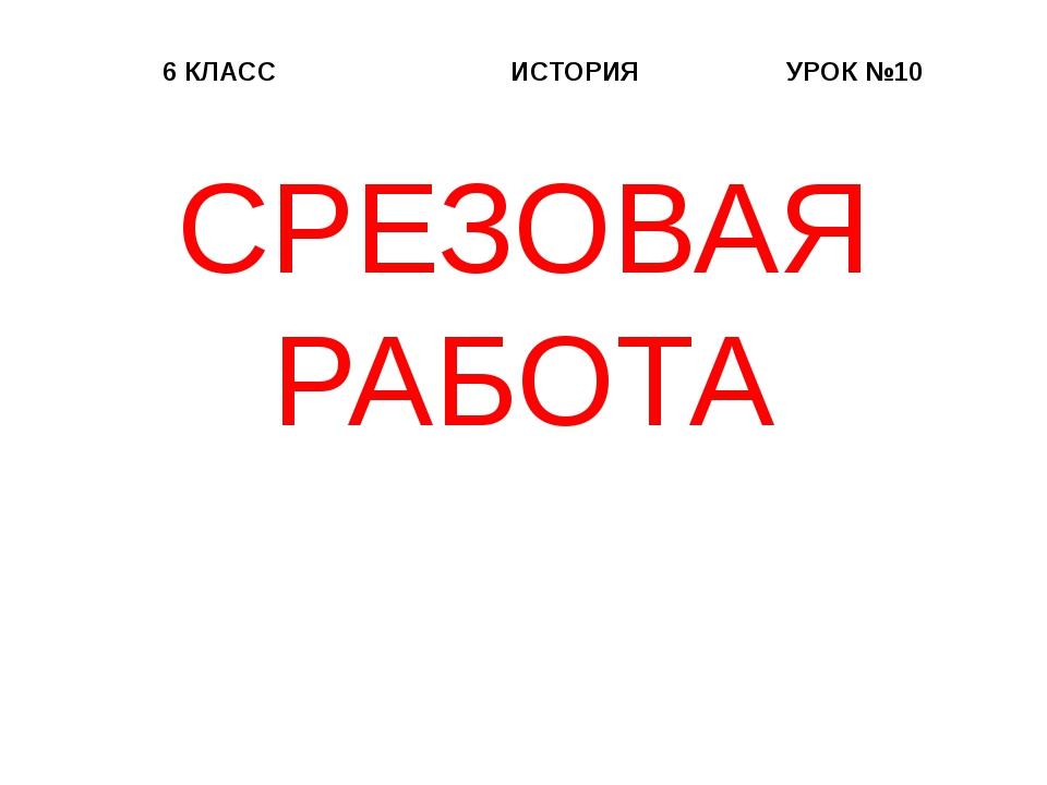 6 КЛАСС ИСТОРИЯ УРОК №10 СРЕЗОВАЯ РАБОТА