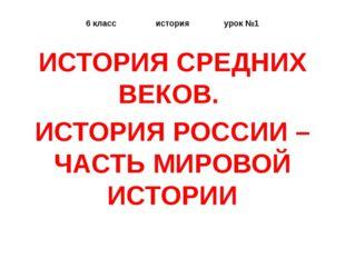6 класс история урок №1 ИСТОРИЯ СРЕДНИХ ВЕКОВ. ИСТОРИЯ РОССИИ – ЧАСТЬ МИРОВОЙ