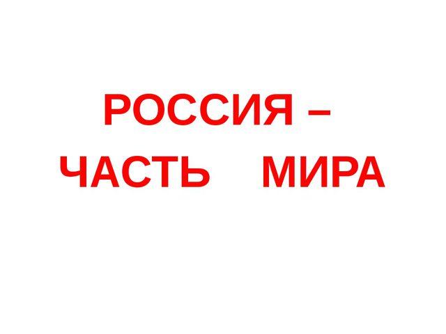 РОССИЯ – ЧАСТЬ МИРА
