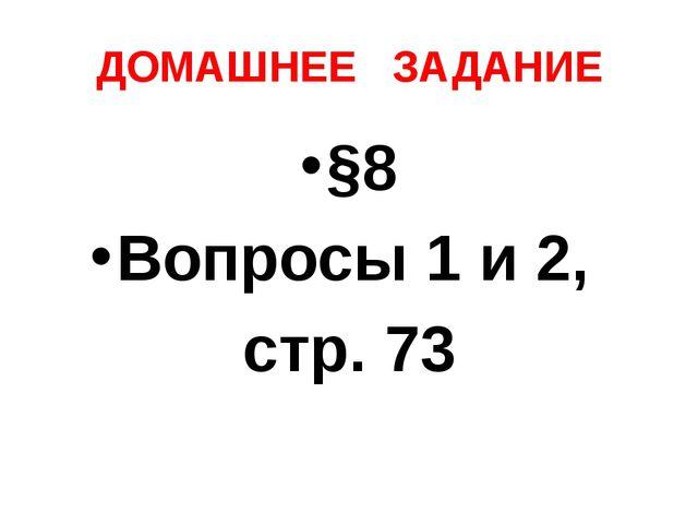 ДОМАШНЕЕ ЗАДАНИЕ §8 Вопросы 1 и 2, стр. 73