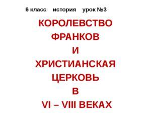 6 класс история урок №3 КОРОЛЕВСТВО ФРАНКОВ И ХРИСТИАНСКАЯ ЦЕРКОВЬ В VI – VII
