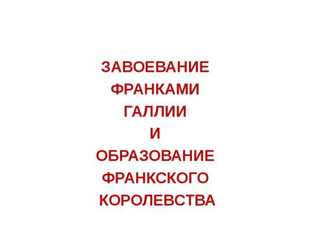 ЗАВОЕВАНИЕ ФРАНКАМИ ГАЛЛИИ И ОБРАЗОВАНИЕ ФРАНКСКОГО КОРОЛЕВСТВА