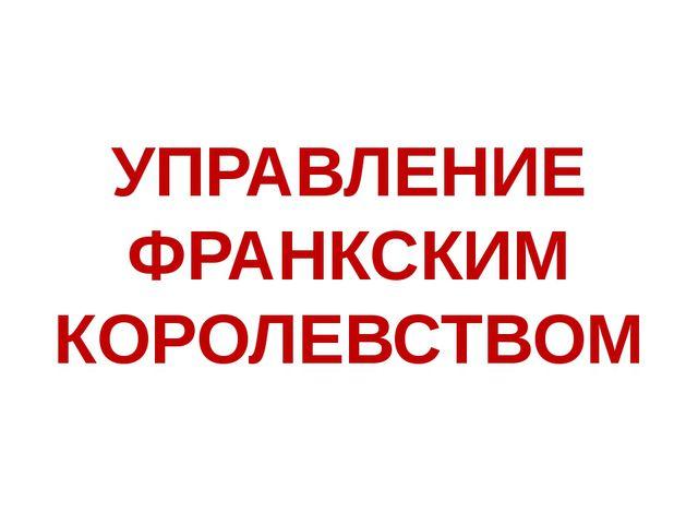 УПРАВЛЕНИЕ ФРАНКСКИМ КОРОЛЕВСТВОМ