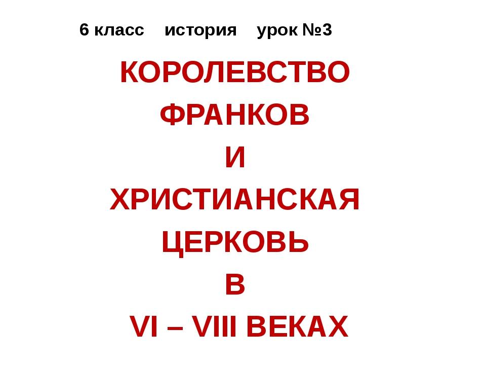 6 класс история урок №3 КОРОЛЕВСТВО ФРАНКОВ И ХРИСТИАНСКАЯ ЦЕРКОВЬ В VI – VII...