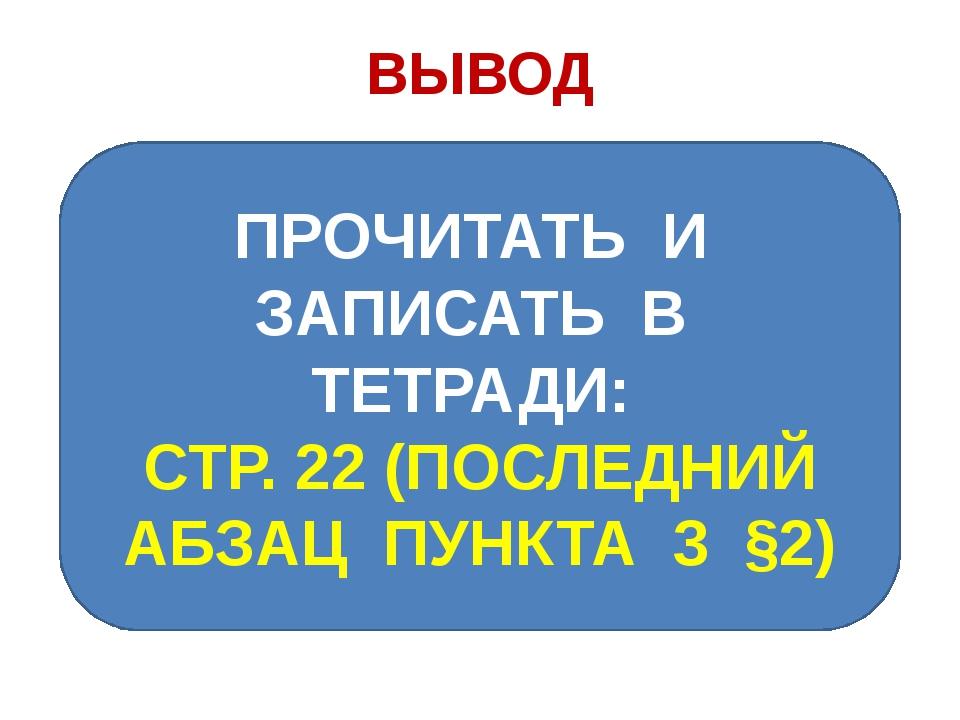 ВЫВОД ПРОЧИТАТЬ И ЗАПИСАТЬ В ТЕТРАДИ: СТР. 22 (ПОСЛЕДНИЙ АБЗАЦ ПУНКТА 3 §2)