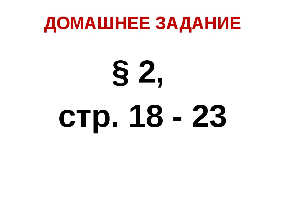 ДОМАШНЕЕ ЗАДАНИЕ § 2, стр. 18 - 23