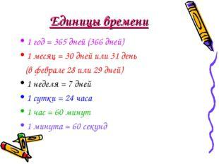 Единицы времени 1 год = 365 дней (366 дней) 1 месяц = 30 дней или 31 день (в