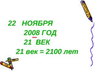 22 НОЯБРЯ 2008 ГОД 21 ВЕК 21 век = 2100 лет