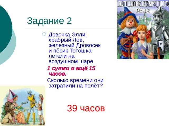Задание 2 Девочка Элли, храбрый Лев, железный Дровосек и пёсик Тотошка летели...