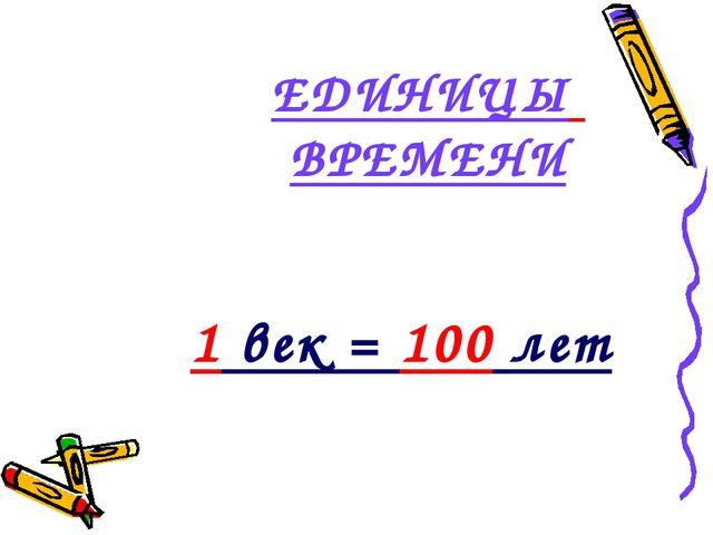 ЕДИНИЦЫ ВРЕМЕНИ 1 век = 100 лет