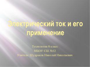 Электрический ток и его применение Технология 8 класс МБОУ СШ №12 Учитель: Шу