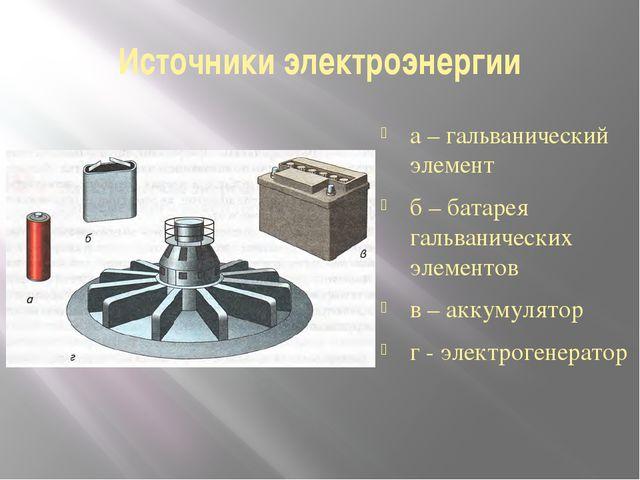 Источники электроэнергии а – гальванический элемент б – батарея гальванически...