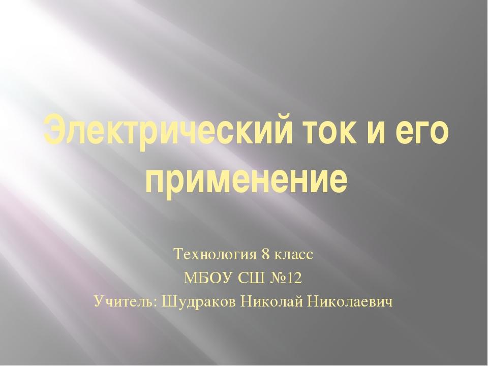 Электрический ток и его применение Технология 8 класс МБОУ СШ №12 Учитель: Шу...
