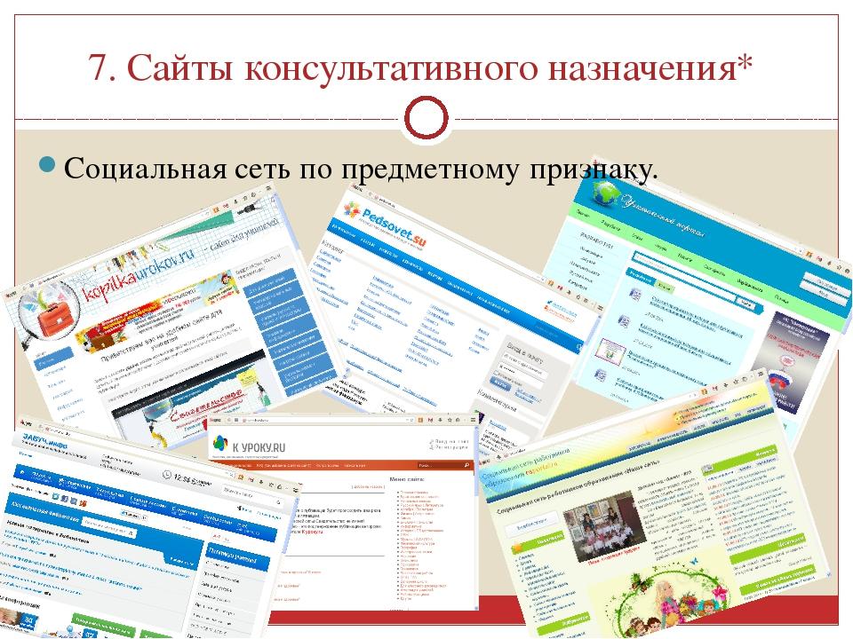 7. Сайты консультативного назначения* Социальная сеть по предметному признаку.