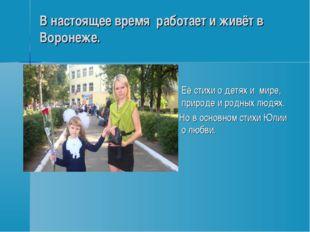 В настоящее время работает и живёт в Воронеже. Её стихи о детях и мире, приро