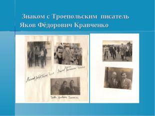Знаком с Троепольским писатель Яков Фёдорович Кравченко