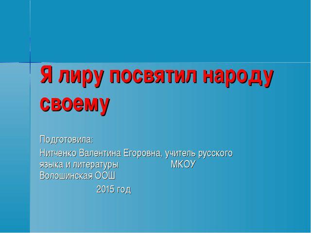 Я лиру посвятил народу своему Подготовила: Нитченко Валентина Егоровна, учите...