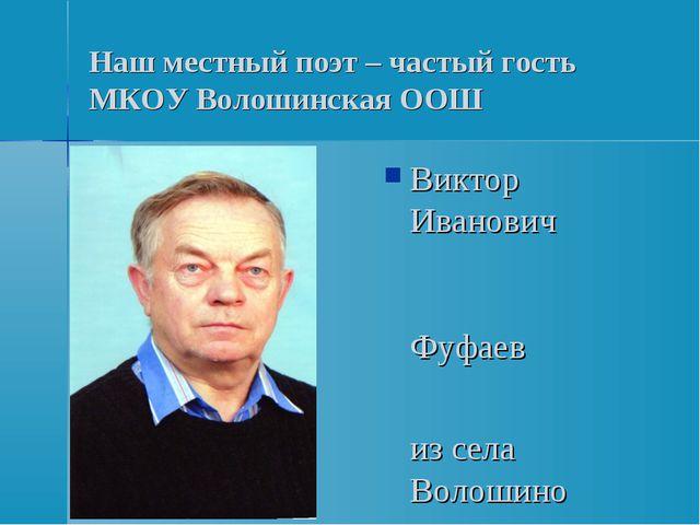 Наш местный поэт – частый гость МКОУ Волошинская ООШ Виктор Иванович Фуфаев и...