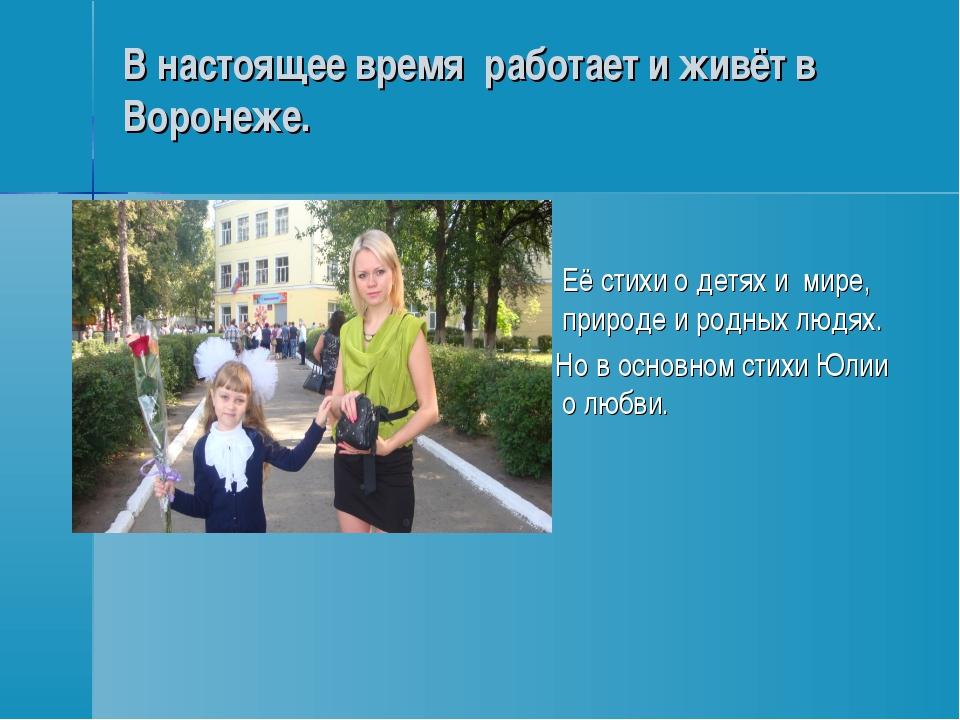 В настоящее время работает и живёт в Воронеже. Её стихи о детях и мире, приро...