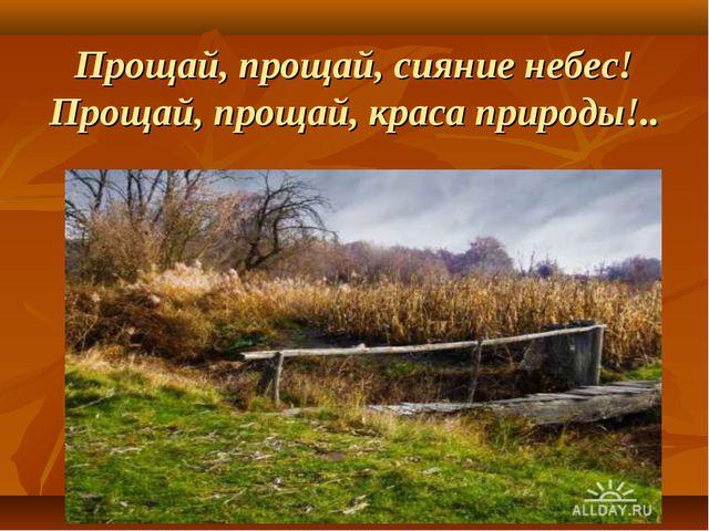Прощай, прощай, сияние небес! Прощай, прощай, краса природы!..