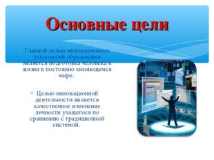 Основные цели Главной целью инновационных технологий образования является под