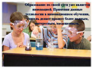 Образование по своей сути уже является инновацией. Применяя данные технологии