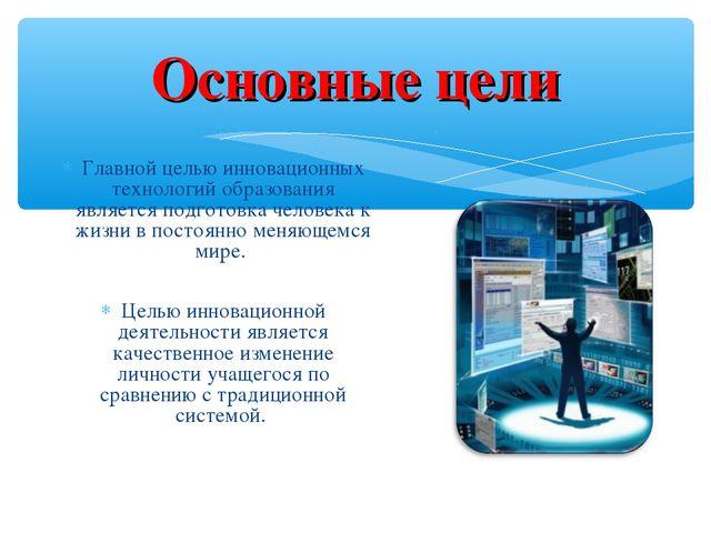 Основные цели Главной целью инновационных технологий образования является под...
