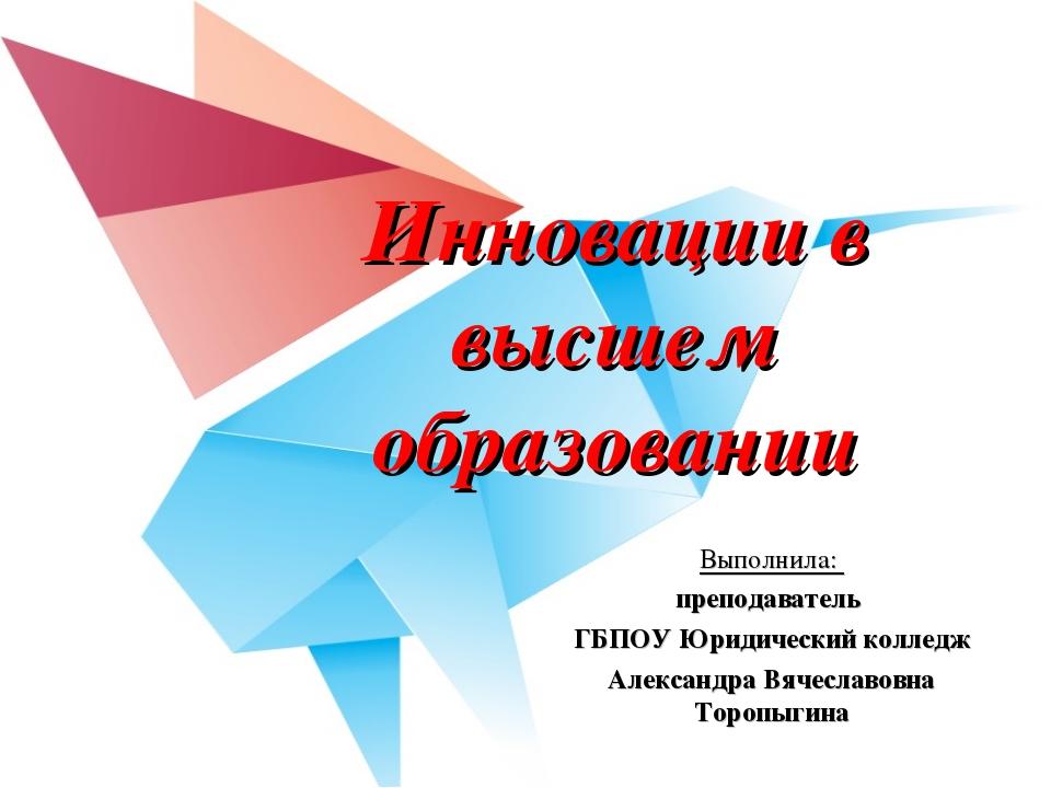 Инновации в высшем образовании Выполнила: преподаватель ГБПОУ Юридический кол...