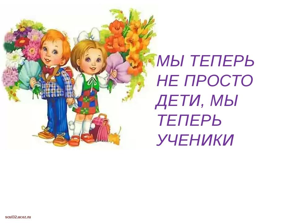 МЫ ТЕПЕРЬ НЕ ПРОСТО ДЕТИ, МЫ ТЕПЕРЬ УЧЕНИКИ scul32.ucoz.ru