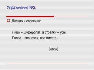 Упражнение №3. Доскажи словечко: Лицо – циферблат, а стрелки – усы, Голос – з