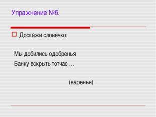Упражнение №6. Доскажи словечко: Мы добились одобренья Банку вскрыть тотчас …