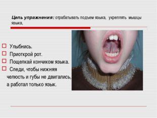 Цель упражнения: отрабатывать подъем языка, укреплять мышцы языка, Улыбнись.
