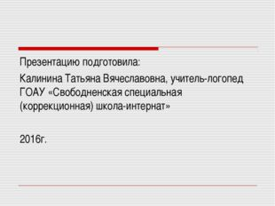 Презентацию подготовила: Калинина Татьяна Вячеславовна, учитель-логопед ГОАУ