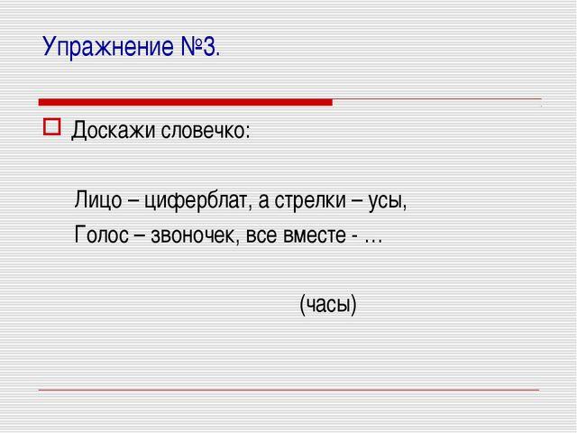Упражнение №3. Доскажи словечко: Лицо – циферблат, а стрелки – усы, Голос – з...