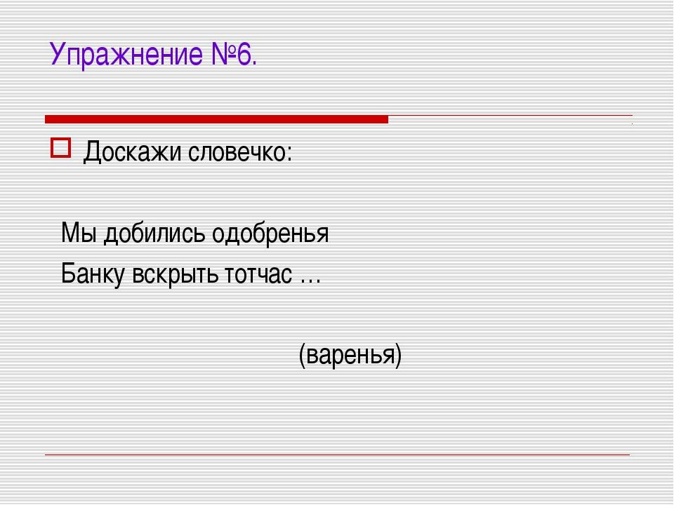 Упражнение №6. Доскажи словечко: Мы добились одобренья Банку вскрыть тотчас …...