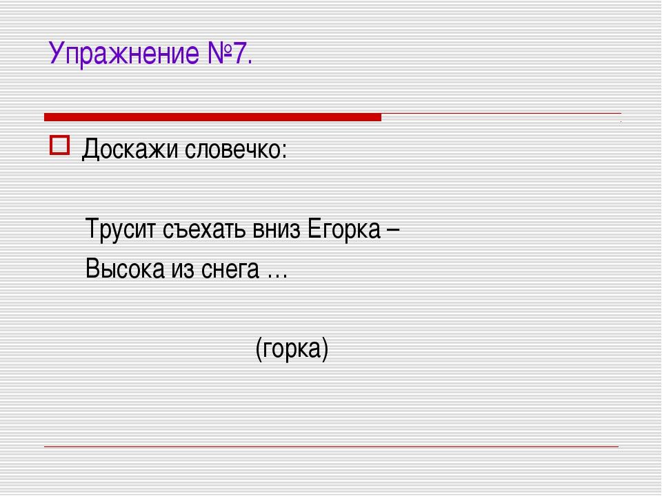 Упражнение №7. Доскажи словечко: Трусит съехать вниз Егорка – Высока из снега...