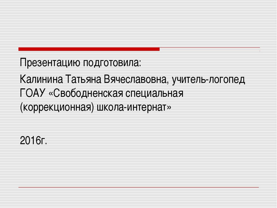 Презентацию подготовила: Калинина Татьяна Вячеславовна, учитель-логопед ГОАУ...