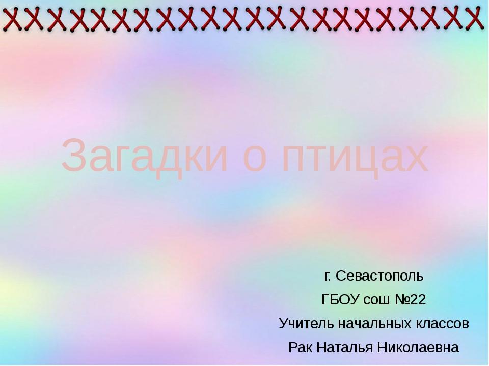 Загадки о птицах г. Севастополь ГБОУ сош №22 Учитель начальных классов Рак На...