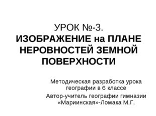 УРОК №-3. ИЗОБРАЖЕНИЕ на ПЛАНЕ НЕРОВНОСТЕЙ ЗЕМНОЙ ПОВЕРХНОСТИ Методическая ра