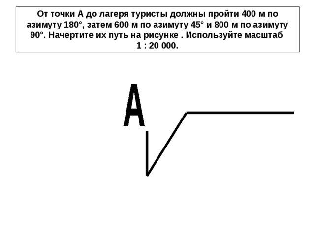 От точки А до лагеря туристы должны пройти 400 м по азимуту 180°, затем 600 м...