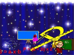 Математика S = a х b P = (a + b) х 2